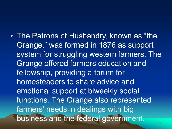 "The Patrons of Husbandry, known as ""the Grange,"" was formed in 1876 as support system for struggling western farmers. The Grange offered farmers education and fellowship, providing a forum for homesteaders to share advice and emotional support at biweekly social functions. The Grange also represented farmers' needs in dealings with big business and the federal government."