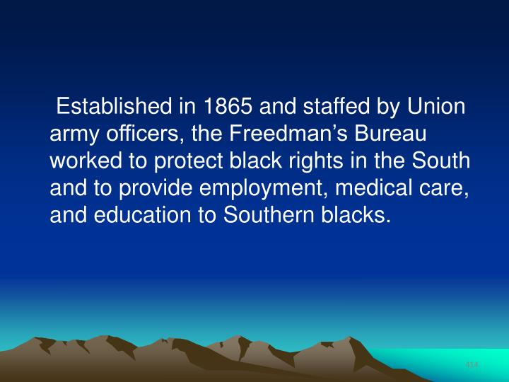 Established in 1865 and staffed by Union army officers, the Freedman's Bureau worked to protect black rights in the South and to provide employment, medical care, and education to Southern blacks.