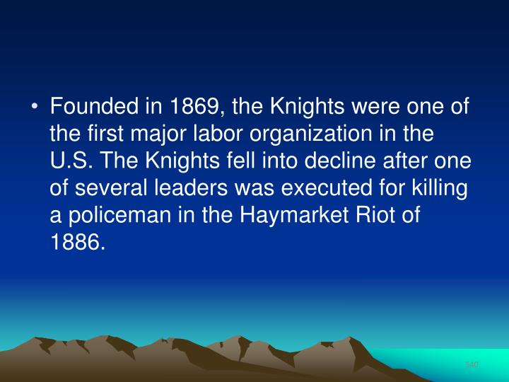 Founded in 1869, the Knights were one of the first major labor organization in the U.S. The Knights fell into decline after one of several leaders was executed for killing a policeman in the Haymarket Riot of 1886.