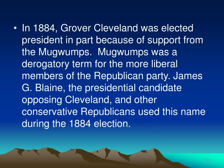In 1884, Grover Cleveland was elected president in part because of support from the Mugwumps.  Mugwumps was a derogatory term for the more liberal members of the Republican party. James G. Blaine, the presidential candidate opposing Cleveland, and other conservative Republicans used this name during the 1884 election.