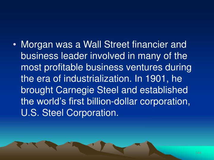 Morgan was a Wall Street financier and business leader involved in many of the most profitable business ventures during the era of industrialization. In 1901, he brought Carnegie Steel and established the world's first billion-dollar corporation, U.S. Steel Corporation.