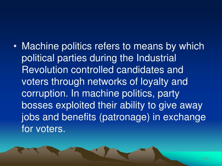 Machine politics refers to means by which political parties during the Industrial Revolution controlled candidates and voters through networks of loyalty and corruption. In machine politics, party bosses exploited their ability to give away jobs and benefits (patronage) in exchange for voters.
