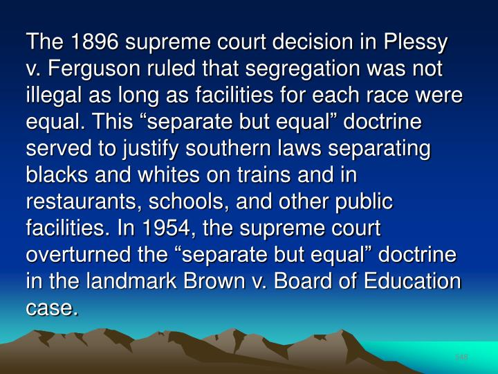 "The 1896 supreme court decision in Plessy v. Ferguson ruled that segregation was not illegal as long as facilities for each race were equal. This ""separate but equal"" doctrine served to justify southern laws separating blacks and whites on trains and in restaurants, schools, and other public facilities. In 1954, the supreme court overturned the ""separate but equal"" doctrine in the landmark Brown v. Board of Education case."