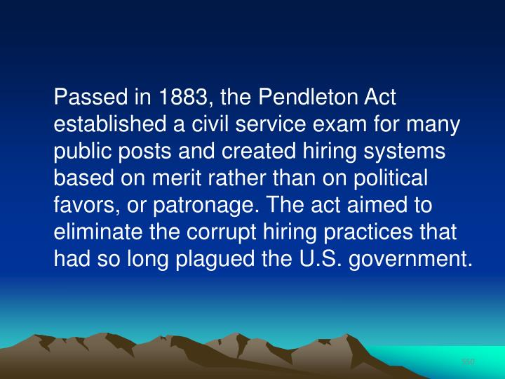 Passed in 1883, the Pendleton Act established a civil service exam for many public posts and created hiring systems based on merit rather than on political favors, or patronage. The act aimed to eliminate the corrupt hiring practices that had so long plagued the U.S. government.