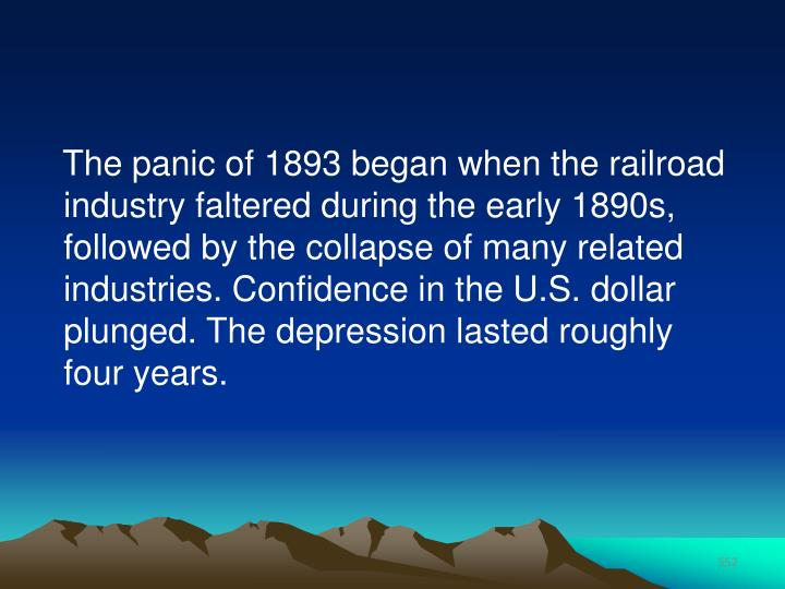 The panic of 1893 began when the railroad industry faltered during the early 1890s, followed by the collapse of many related industries. Confidence in the U.S. dollar plunged. The depression lasted roughly four years.