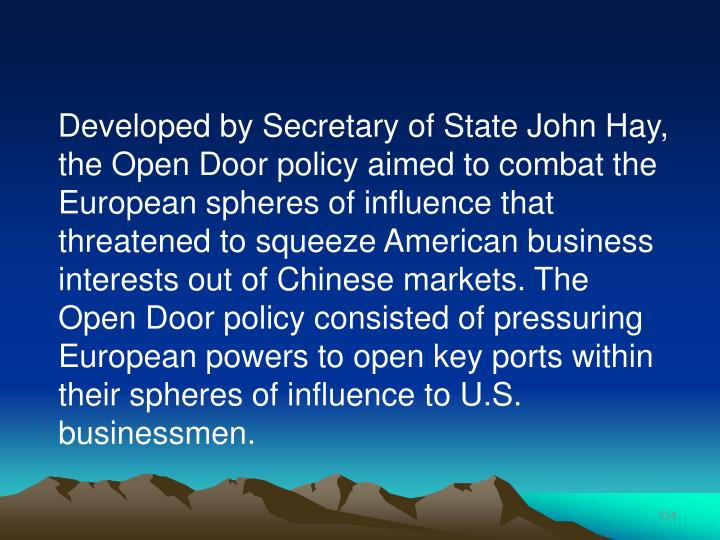 Developed by Secretary of State John Hay, the Open Door policy aimed to combat the European spheres of influence that threatened to squeeze American business interests out of Chinese markets. The Open Door policy consisted of pressuring European powers to open key ports within their spheres of influence to U.S. businessmen.