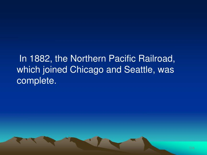 In 1882, the Northern Pacific Railroad, which joined Chicago and Seattle, was complete.