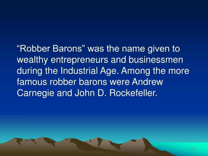 """Robber Barons"" was the name given to wealthy entrepreneurs and businessmen during the Industrial Age. Among the more famous robber barons were Andrew Carnegie and John D. Rockefeller."