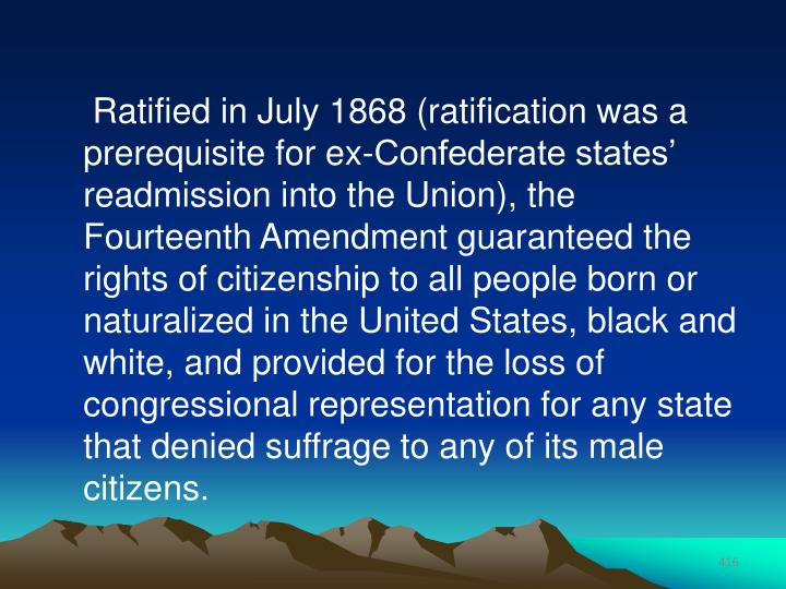 Ratified in July 1868 (ratification was a prerequisite for ex-Confederate states' readmission into the Union), the Fourteenth Amendment guaranteed the rights of citizenship to all people born or naturalized in the United States, black and white, and provided for the loss of congressional representation for any state that denied suffrage to any of its male citizens.