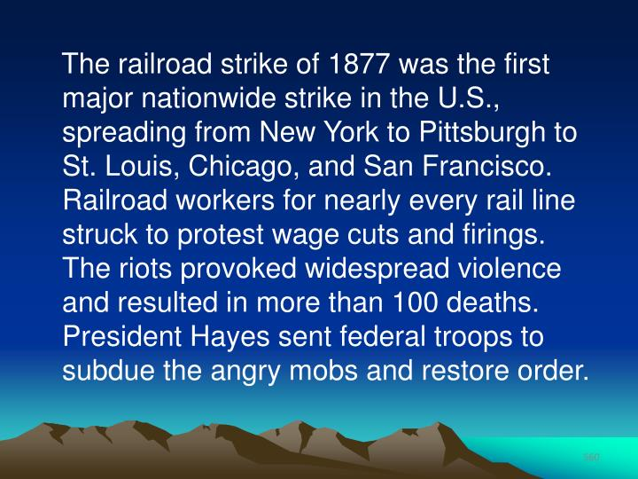 The railroad strike of 1877 was the first major nationwide strike in the U.S., spreading from New York to Pittsburgh to St. Louis, Chicago, and San Francisco. Railroad workers for nearly every rail line struck to protest wage cuts and firings. The riots provoked widespread violence and resulted in more than 100 deaths. President Hayes sent federal troops to subdue the angry mobs and restore order.