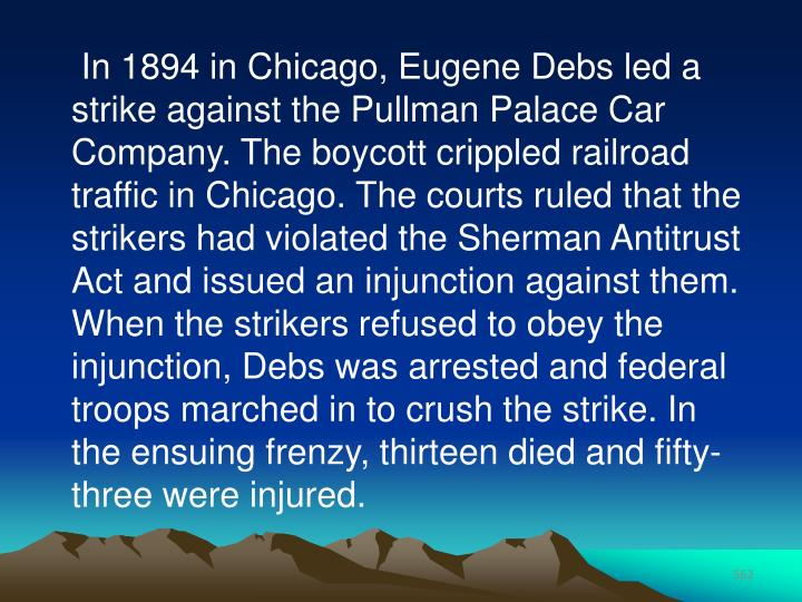 In 1894 in Chicago, Eugene Debs led a strike against the Pullman Palace Car Company. The boycott crippled railroad traffic in Chicago. The courts ruled that the strikers had violated the Sherman Antitrust Act and issued an injunction against them. When the strikers refused to obey the injunction, Debs was arrested and federal troops marched in to crush the strike. In the ensuing frenzy, thirteen died and fifty- three were injured.