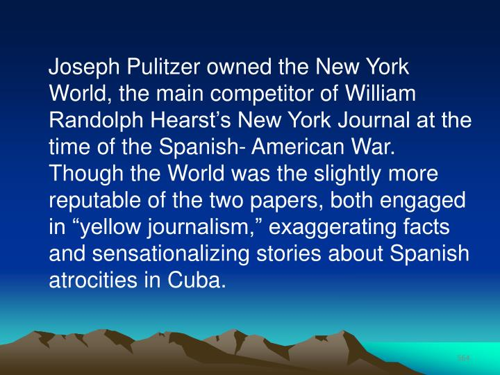 "Joseph Pulitzer owned the New York World, the main competitor of William Randolph Hearst's New York Journal at the time of the Spanish- American War. Though the World was the slightly more reputable of the two papers, both engaged in ""yellow journalism,"" exaggerating facts and sensationalizing stories about Spanish atrocities in Cuba."