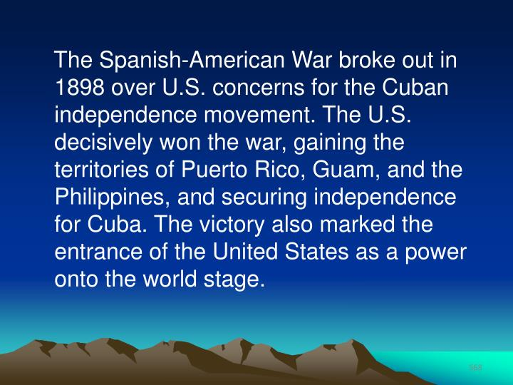 The Spanish-American War broke out in 1898 over U.S. concerns for the Cuban independence movement. The U.S. decisively won the war, gaining the territories of Puerto Rico, Guam, and the Philippines, and securing independence for Cuba. The victory also marked the entrance of the United States as a power onto the world stage.