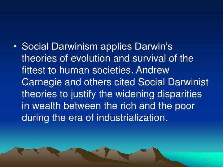 Social Darwinism applies Darwin's theories of evolution and survival of the fittest to human societies. Andrew Carnegie and others cited Social Darwinist theories to justify the widening disparities in wealth between the rich and the poor during the era of industrialization.