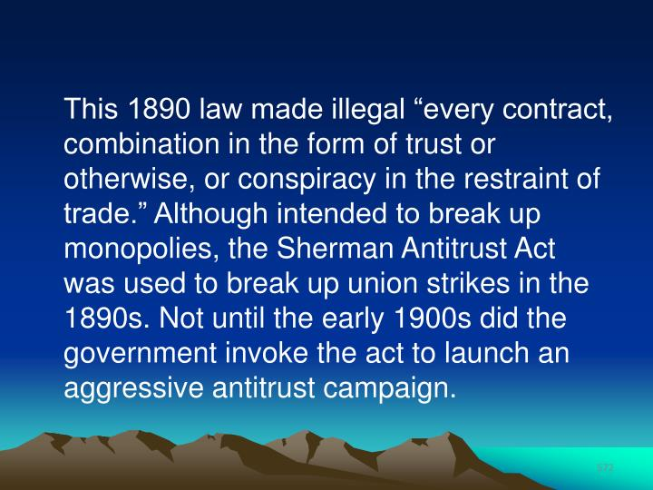 "This 1890 law made illegal ""every contract, combination in the form of trust or otherwise, or conspiracy in the restraint of trade."" Although intended to break up monopolies, the Sherman Antitrust Act was used to break up union strikes in the 1890s. Not until the early 1900s did the government invoke the act to launch an aggressive antitrust campaign."