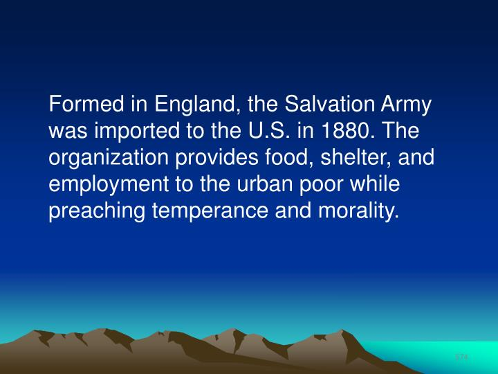 Formed in England, the Salvation Army was imported to the U.S. in 1880. The organization provides food, shelter, and employment to the urban poor while preaching temperance and morality.