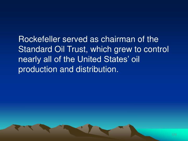 Rockefeller served as chairman of the Standard Oil Trust, which grew to control nearly all of the United States' oil production and distribution.