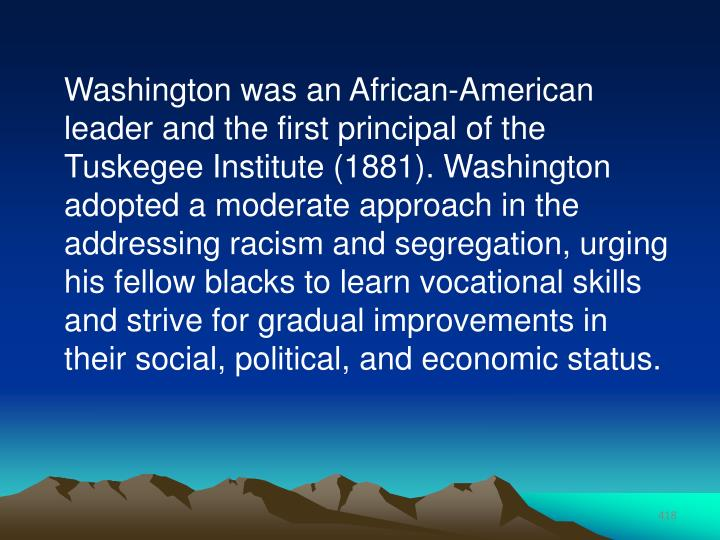 Washington was an African-American leader and the first principal of the Tuskegee Institute (1881). Washington adopted a moderate approach in the addressing racism and segregation, urging his fellow blacks to learn vocational skills and strive for gradual improvements in their social, political, and economic status.