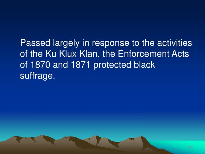 Passed largely in response to the activities of the Ku Klux Klan, the Enforcement Acts of 1870 and 1871 protected black suffrage.
