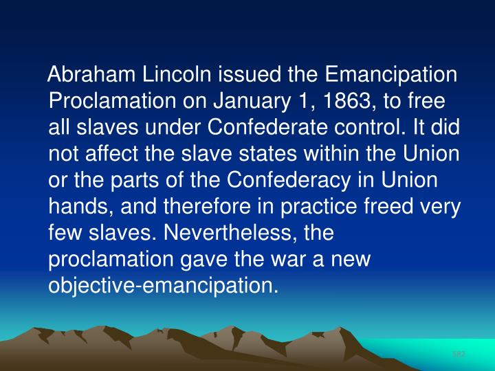 Abraham Lincoln issued the Emancipation Proclamation on January 1, 1863, to free all slaves under Confederate control. It did not affect the slave states within the Union or the parts of the Confederacy in Union hands, and therefore in practice freed very few slaves. Nevertheless, the proclamation gave the war a new objective-emancipation.