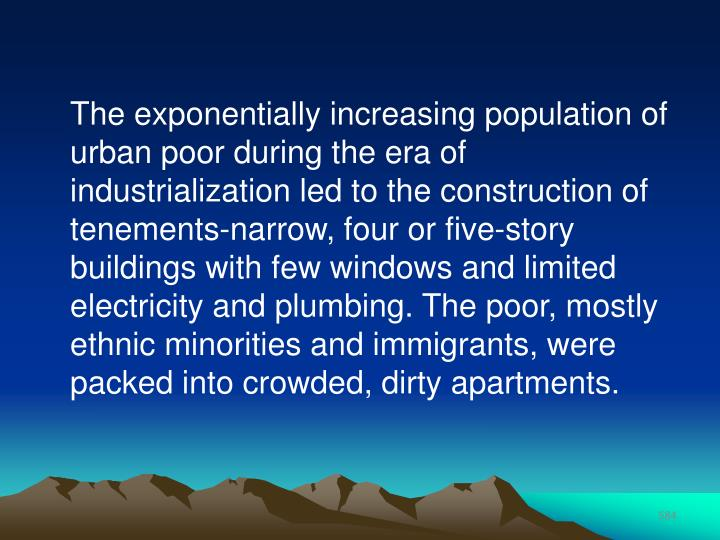 The exponentially increasing population of urban poor during the era of industrialization led to the construction of tenements-narrow, four or five-story buildings with few windows and limited electricity and plumbing. The poor, mostly ethnic minorities and immigrants, were packed into crowded, dirty apartments.