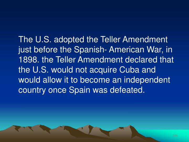 The U.S. adopted the Teller Amendment just before the Spanish- American War, in 1898. the Teller Amendment declared that the U.S. would not acquire Cuba and would allow it to become an independent country once Spain was defeated.