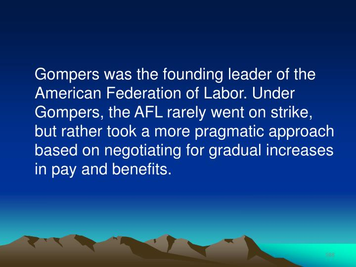 Gompers was the founding leader of the American Federation of Labor. Under Gompers, the AFL rarely went on strike, but rather took a more pragmatic approach based on negotiating for gradual increases in pay and benefits.