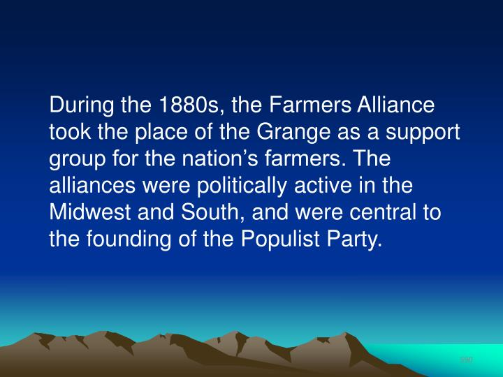 During the 1880s, the Farmers Alliance took the place of the Grange as a support group for the nation's farmers. The alliances were politically active in the Midwest and South, and were central to the founding of the Populist Party.