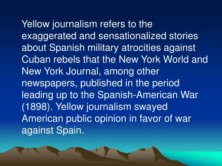Yellow journalism refers to the exaggerated and sensationalized stories about Spanish military atrocities against Cuban rebels that the New York World and New York Journal, among other newspapers, published in the period leading up to the Spanish-American War (1898). Yellow journalism swayed American public opinion in favor of war against Spain.