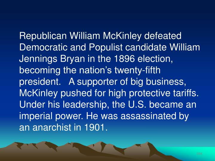 Republican William McKinley defeated Democratic and Populist candidate William Jennings Bryan in the 1896 election, becoming the nation's twenty-fifth president.   A supporter of big business, McKinley pushed for high protective tariffs. Under his leadership, the U.S. became an imperial power. He was assassinated by an anarchist in 1901.