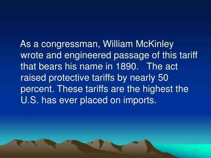 As a congressman, William McKinley wrote and engineered passage of this tariff that bears his name in 1890.   The act raised protective tariffs by nearly 50 percent. These tariffs are the highest the U.S. has ever placed on imports.