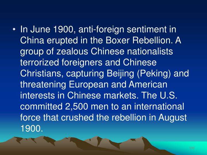 In June 1900, anti-foreign sentiment in China erupted in the Boxer Rebellion. A group of zealous Chinese nationalists terrorized foreigners and Chinese Christians, capturing Beijing (Peking) and threatening European and American interests in Chinese markets. The U.S. committed 2,500 men to an international force that crushed the rebellion in August 1900.
