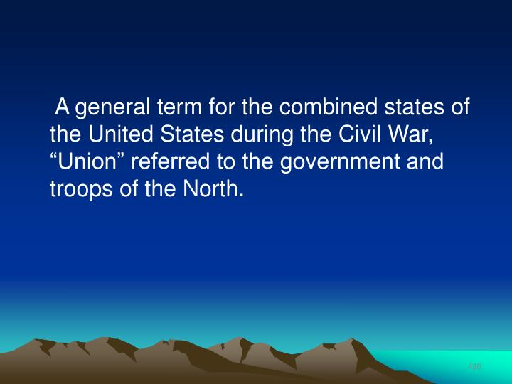 "A general term for the combined states of the United States during the Civil War, ""Union"" referred to the government and troops of the North."