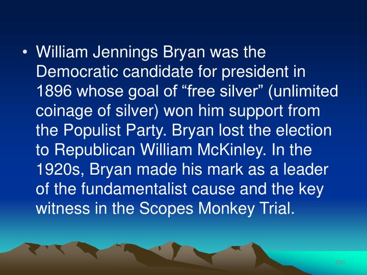 "William Jennings Bryan was the Democratic candidate for president in 1896 whose goal of ""free silver"" (unlimited coinage of silver) won him support from the Populist Party. Bryan lost the election to Republican William McKinley. In the 1920s, Bryan made his mark as a leader of the fundamentalist cause and the key witness in the Scopes Monkey Trial."