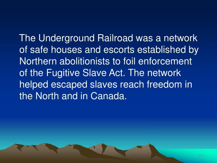 The Underground Railroad was a network of safe houses and escorts established by Northern abolitionists to foil enforcement of the Fugitive Slave Act. The network helped escaped slaves reach freedom in the North and in Canada.
