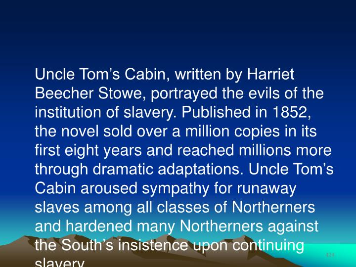 Uncle Tom's Cabin, written by Harriet Beecher Stowe, portrayed the evils of the institution of slavery. Published in 1852, the novel sold over a million copies in its first eight years and reached millions more through dramatic adaptations. Uncle Tom's Cabin aroused sympathy for runaway slaves among all classes of Northerners and hardened many Northerners against the South's insistence upon continuing slavery.
