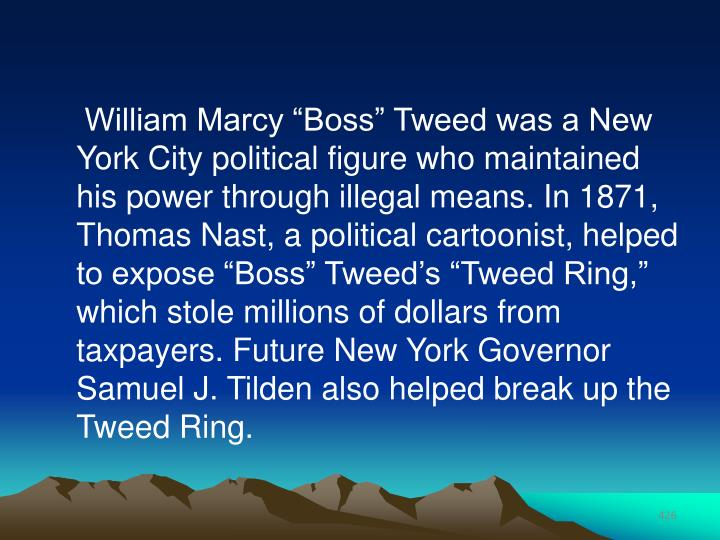 "William Marcy ""Boss"" Tweed was a New York City political figure who maintained his power through illegal means. In 1871, Thomas Nast, a political cartoonist, helped to expose ""Boss"" Tweed's ""Tweed Ring,"" which stole millions of dollars from taxpayers. Future New York Governor Samuel J. Tilden also helped break up the Tweed Ring."
