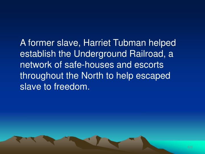 A former slave, Harriet Tubman helped establish the Underground Railroad, a network of safe-houses and escorts throughout the North to help escaped slave to freedom.