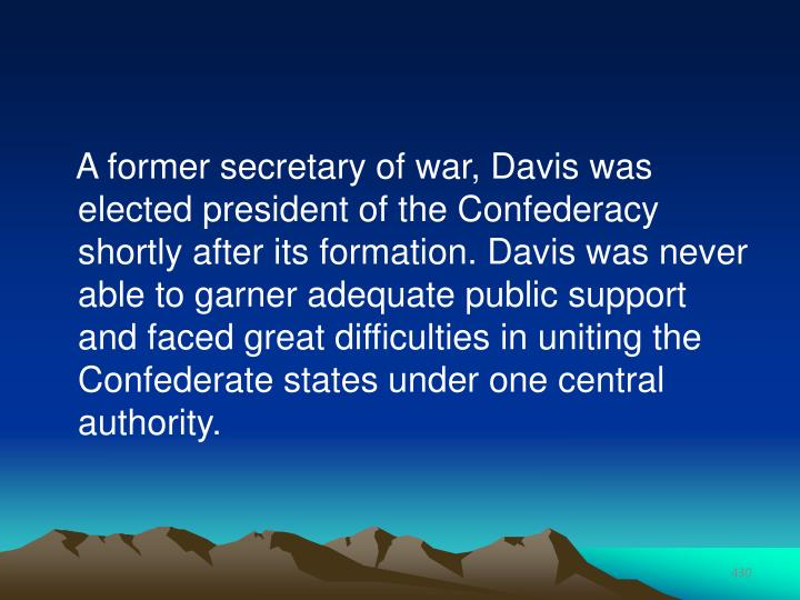 A former secretary of war, Davis was elected president of the Confederacy shortly after its formation. Davis was never able to garner adequate public support and faced great difficulties in uniting the Confederate states under one central authority.