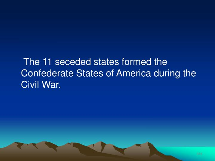 The 11 seceded states formed the Confederate States of America during the Civil War.