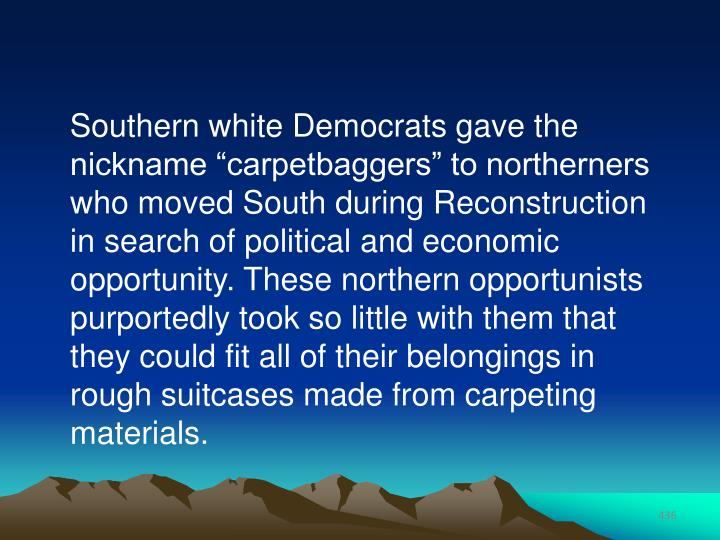 "Southern white Democrats gave the nickname ""carpetbaggers"" to northerners who moved South during Reconstruction in search of political and economic opportunity. These northern opportunists purportedly took so little with them that they could fit all of their belongings in rough suitcases made from carpeting materials."