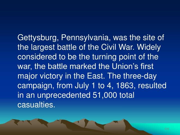 Gettysburg, Pennsylvania, was the site of the largest battle of the Civil War. Widely considered to be the turning point of the war, the battle marked the Union's first major victory in the East. The three-day campaign, from July 1 to 4, 1863, resulted in an unprecedented 51,000 total casualties.