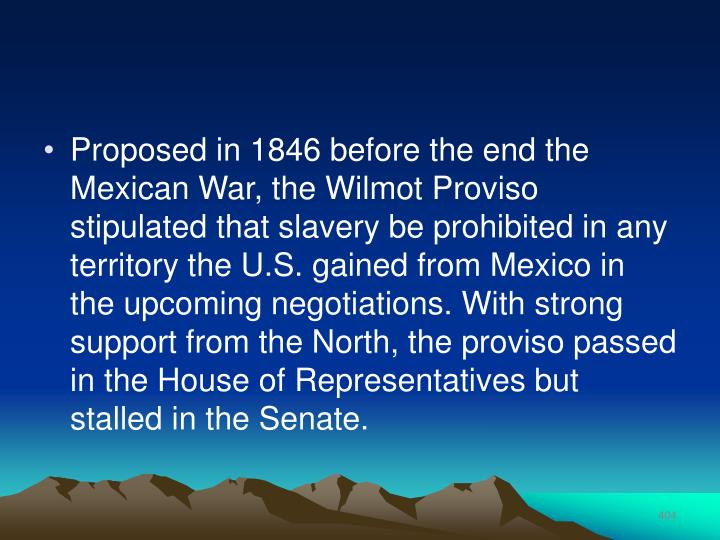Proposed in 1846 before the end the Mexican War, the Wilmot Proviso stipulated that slavery be prohibited in any territory the U.S. gained from Mexico in the upcoming negotiations. With strong support from the North, the proviso passed in the House of Representatives but stalled in the Senate.