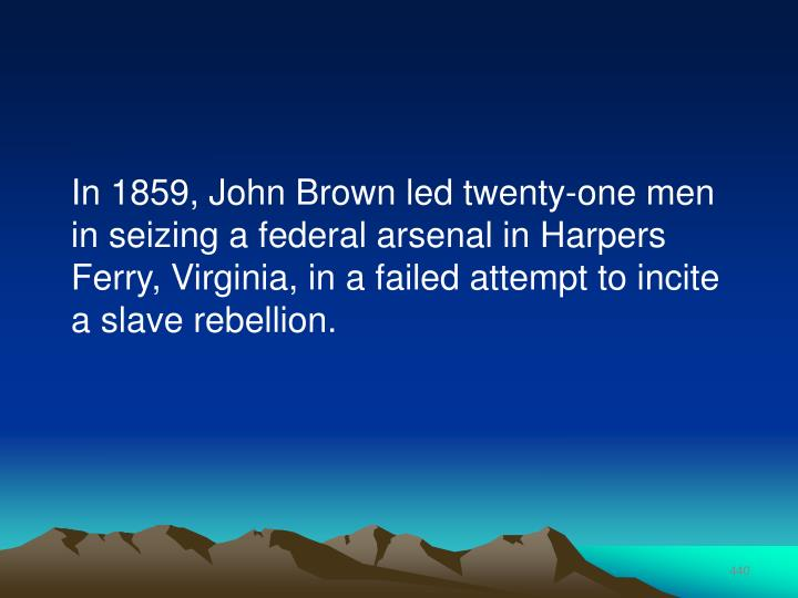 In 1859, John Brown led twenty-one men in seizing a federal arsenal in Harpers Ferry, Virginia, in a failed attempt to incite a slave rebellion.