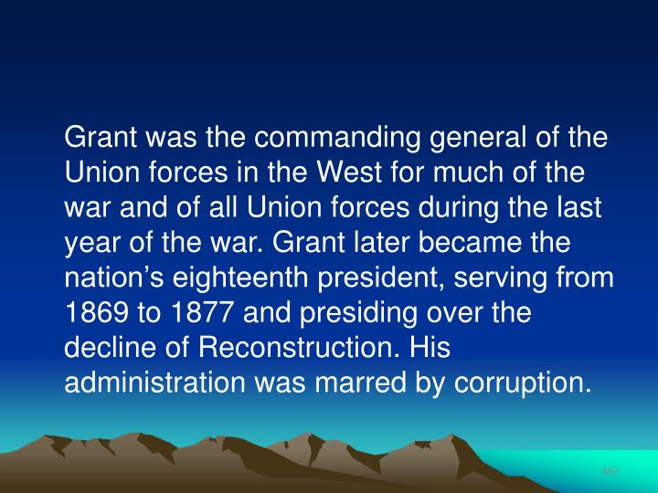 Grant was the commanding general of the Union forces in the West for much of the war and of all Union forces during the last year of the war. Grant later became the nation's eighteenth president, serving from 1869 to 1877 and presiding over the decline of Reconstruction. His administration was marred by corruption.