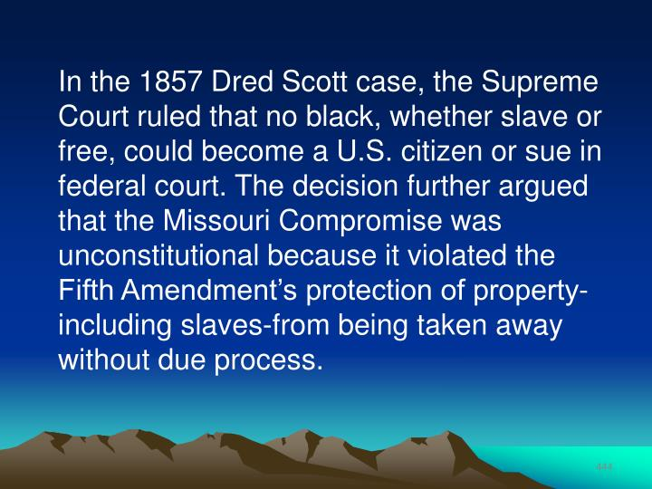 In the 1857 Dred Scott case, the Supreme Court ruled that no black, whether slave or free, could become a U.S. citizen or sue in federal court. The decision further argued that the Missouri Compromise was unconstitutional because it violated the Fifth Amendment's protection of property-including slaves-from being taken away without due process.