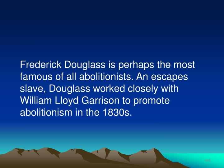 Frederick Douglass is perhaps the most famous of all abolitionists. An escapes slave, Douglass worked closely with William Lloyd Garrison to promote abolitionism in the 1830s.