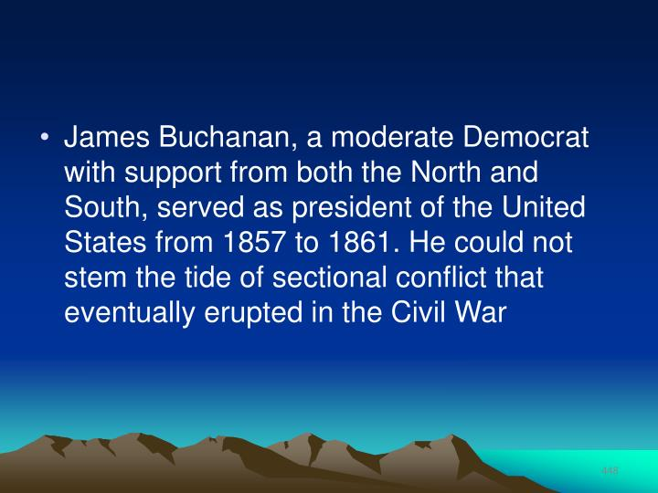 James Buchanan, a moderate Democrat with support from both the North and South, served as president of the United States from 1857 to 1861. He could not stem the tide of sectional conflict that eventually erupted in the Civil War
