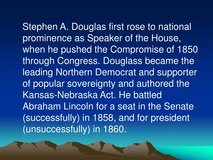 Stephen A. Douglas first rose to national prominence as Speaker of the House, when he pushed the Compromise of 1850 through Congress. Douglass became the leading Northern Democrat and supporter of popular sovereignty and authored the Kansas-Nebraska Act. He battled Abraham Lincoln for a seat in the Senate (successfully) in 1858, and for president (unsuccessfully) in 1860.