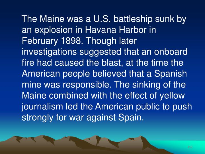 The Maine was a U.S. battleship sunk by an explosion in Havana Harbor in February 1898. Though later investigations suggested that an onboard fire had caused the blast, at the time the American people believed that a Spanish mine was responsible. The sinking of the Maine combined with the effect of yellow journalism led the American public to push strongly for war against Spain.